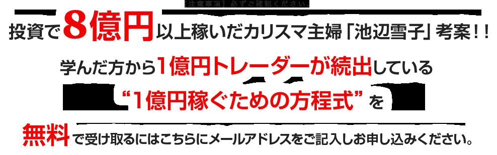 """投資で8億円以上稼いだカリスマ主婦「池辺雪子」考案!!学んだ方から1億円トレーダーが続出している """"1億円稼ぐための方程式""""を無料で受け取るにはこちらにメールアドレスをご記入しお申し込みください。"""